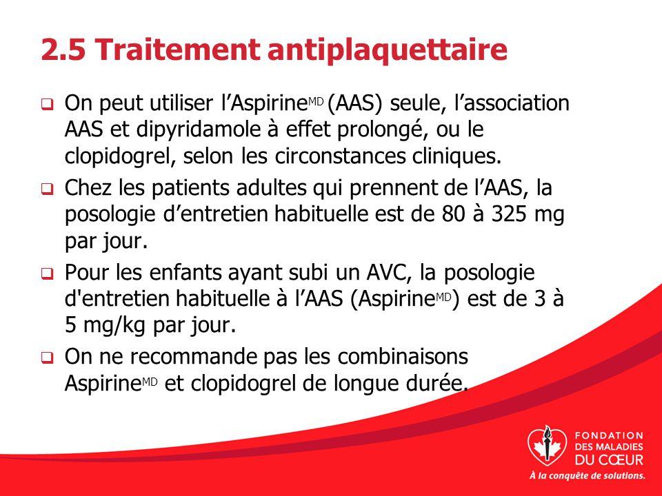 2.5 Traitement antiplaquettaire On peut utiliser lAspirine MD (AAS) seule, lassociation AAS et dipyridamole à effet prolongé, ou le clopidogrel, selon