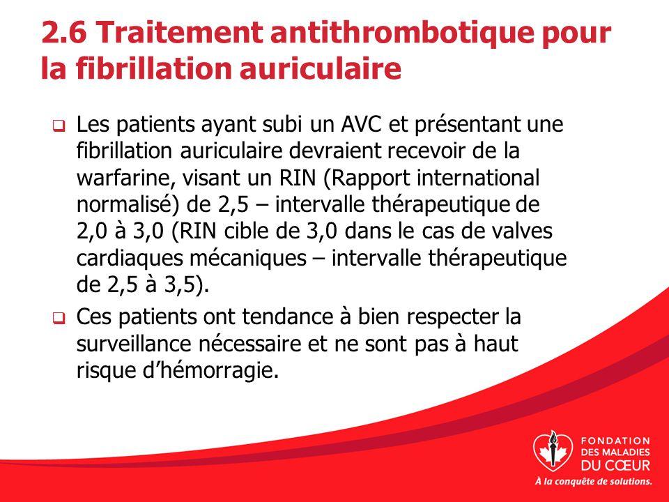 2.6 Traitement antithrombotique pour la fibrillation auriculaire Les patients ayant subi un AVC et présentant une fibrillation auriculaire devraient r