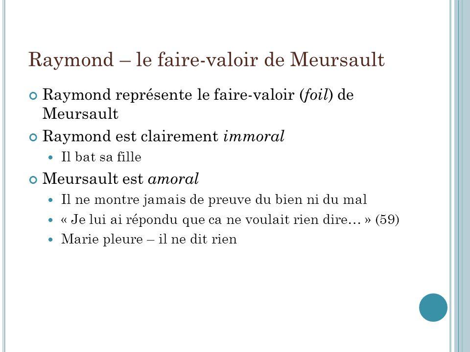 Raymond – le faire-valoir de Meursault Raymond représente le faire-valoir ( foil ) de Meursault Raymond est clairement immoral Il bat sa fille Meursau