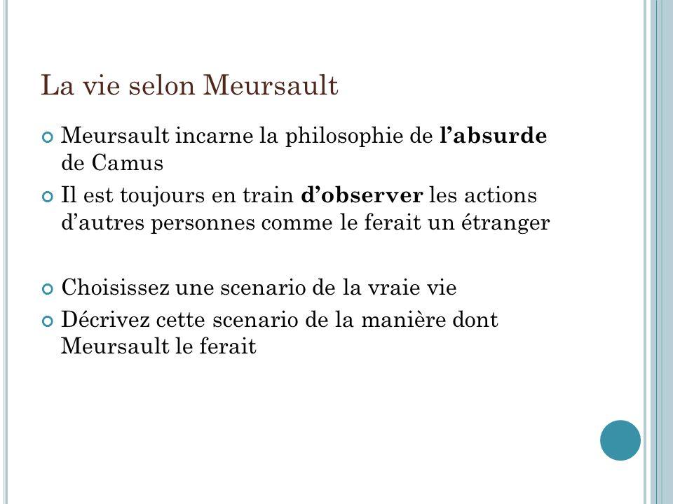 La vie selon Meursault Meursault incarne la philosophie de labsurde de Camus Il est toujours en train dobserver les actions dautres personnes comme le