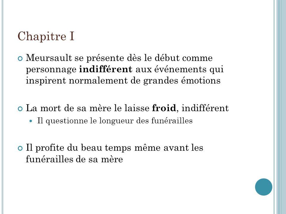 Chapitre I Meursault se présente dès le début comme personnage indifférent aux événements qui inspirent normalement de grandes émotions La mort de sa