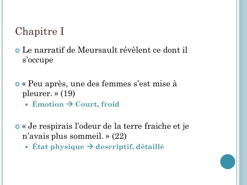 Chapitre I Le narratif de Meursault révèlent ce dont il soccupe « Peu après, une des femmes sest mise à pleurer. » (19) Émotion Court, froid « Je resp