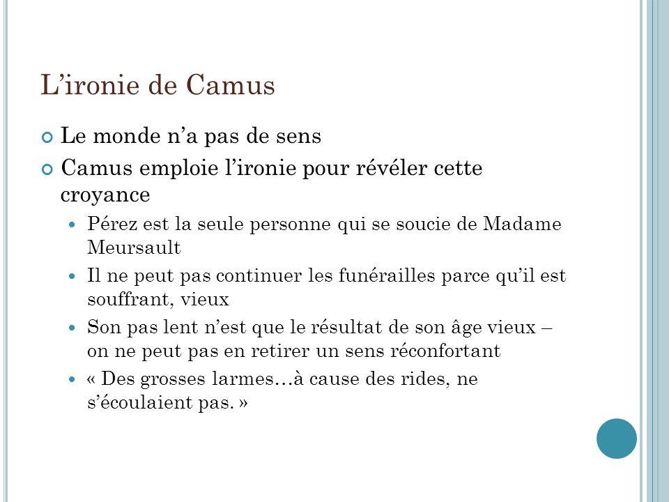 Lironie de Camus Le monde na pas de sens Camus emploie lironie pour révéler cette croyance Pérez est la seule personne qui se soucie de Madame Meursau