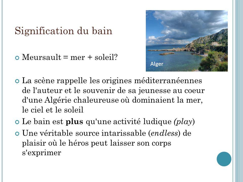 Signification du bain Meursault = mer + soleil? La scène rappelle les origines méditerranéennes de l'auteur et le souvenir de sa jeunesse au coeur d'u