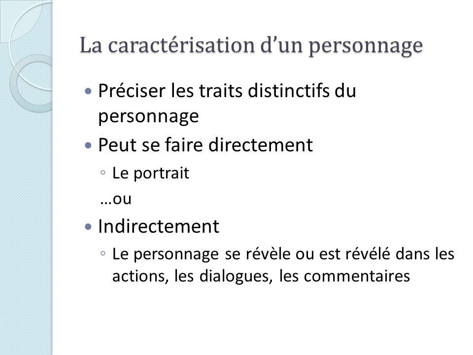 La caractérisation dun personnage Préciser les traits distinctifs du personnage Peut se faire directement Le portrait …ou Indirectement Le personnage se révèle ou est révélé dans les actions, les dialogues, les commentaires