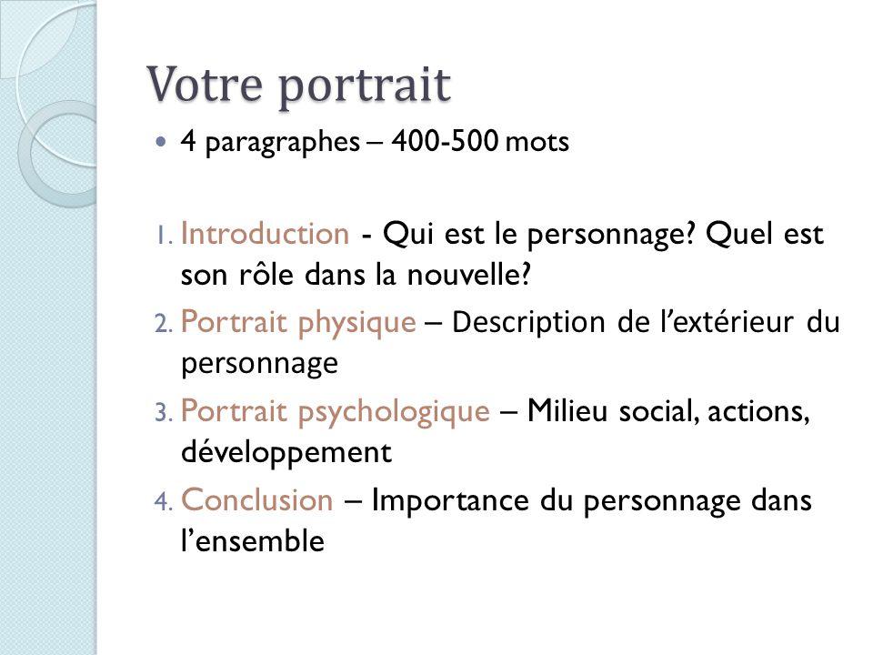 Votre portrait 4 paragraphes – 400-500 mots 1. Introduction - Qui est le personnage? Quel est son rôle dans la nouvelle? 2. Portrait physique – Descri