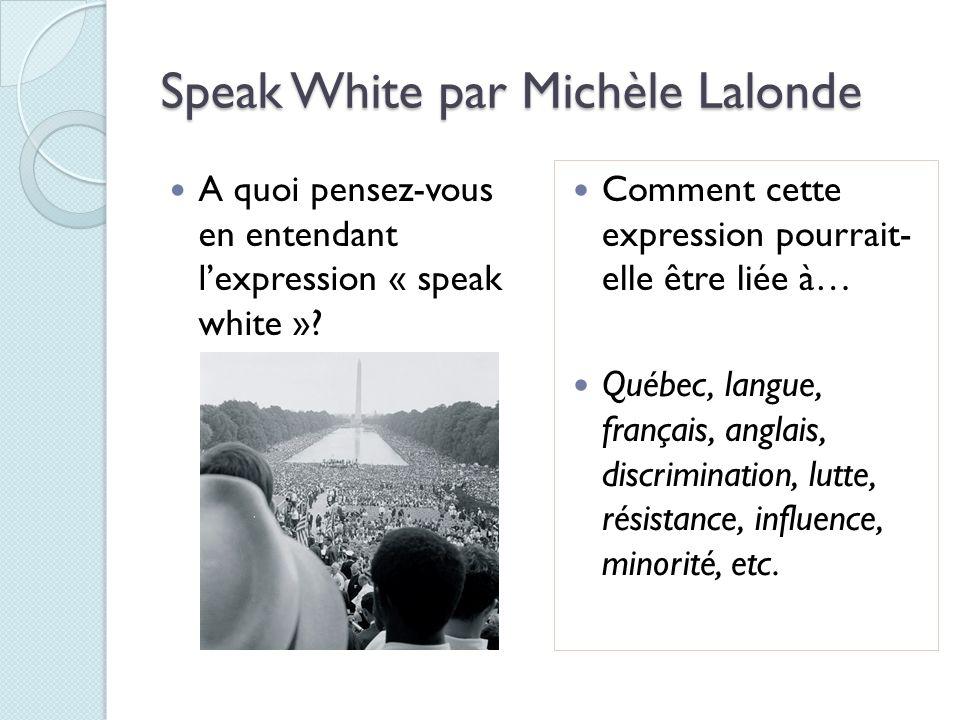 Speak White par Michèle Lalonde A quoi pensez-vous en entendant lexpression « speak white »? Comment cette expression pourrait- elle être liée à… Québ