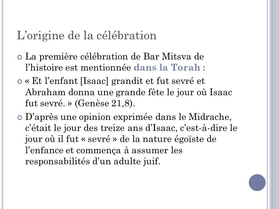 Lorigine de la célébration La première célébration de Bar Mitsva de lhistoire est mentionnée dans la Torah : « Et lenfant [Isaac] grandit et fut sevré