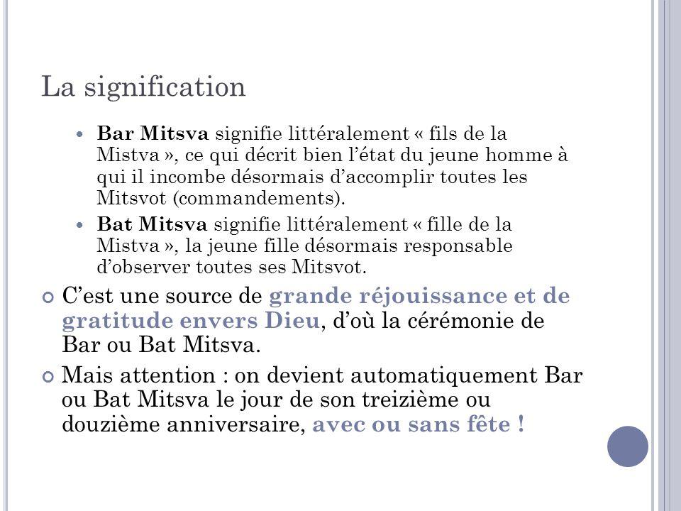 La signification Bar Mitsva signifie littéralement « fils de la Mistva », ce qui décrit bien létat du jeune homme à qui il incombe désormais daccompli