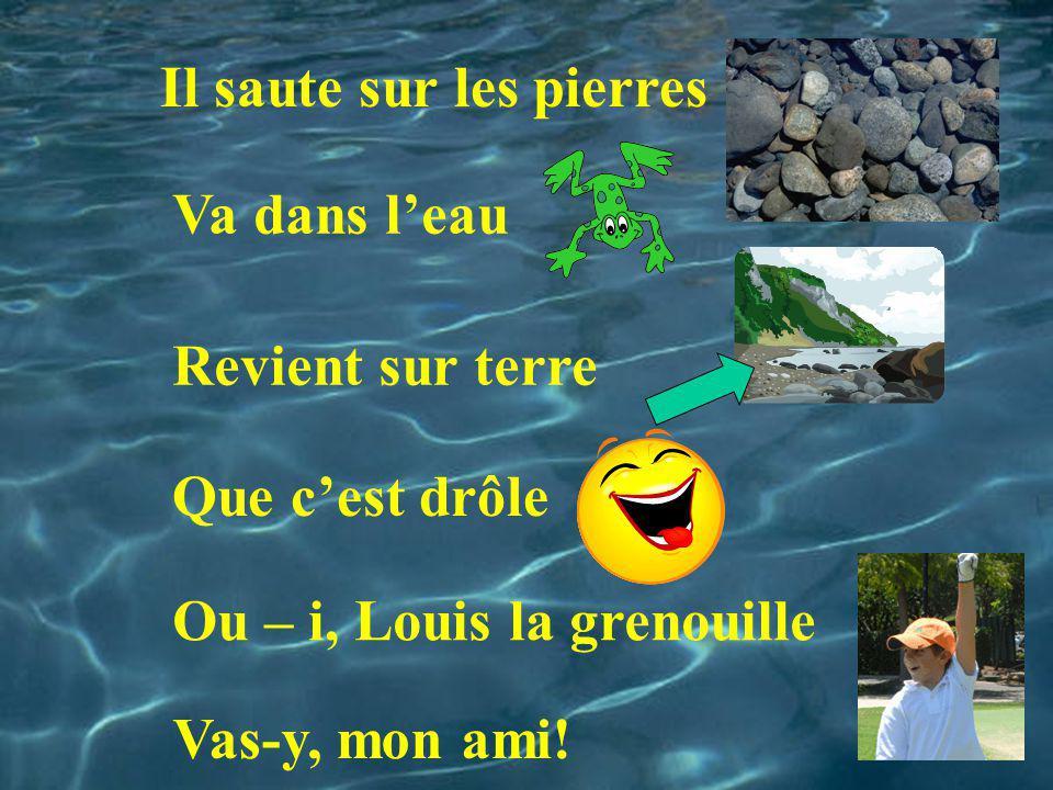 Il saute sur les pierres Va dans leau Revient sur terre Que cest drôle Ou – i, Louis la grenouille Vas-y, mon ami!