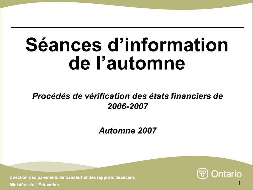 Direction des paiements de transfert et des rapports financiers Ministère de l Éducation 1 Séances dinformation de lautomne Procédés de vérification des états financiers de 2006-2007 Automne 2007