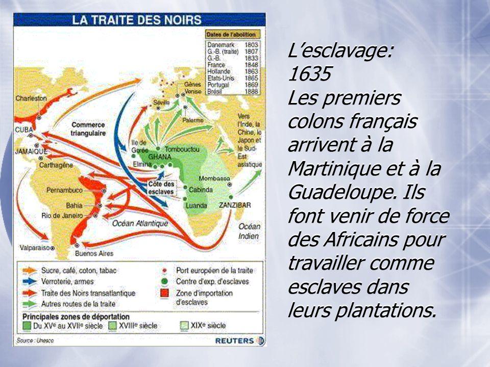 Lesclavage: 1635 Les premiers colons français arrivent à la Martinique et à la Guadeloupe. Ils font venir de force des Africains pour travailler comme