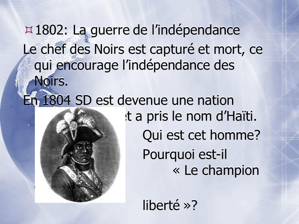 1802: La guerre de lindépendance Le chef des Noirs est capturé et mort, ce qui encourage lindépendance des Noirs. En 1804 SD est devenue une nation in