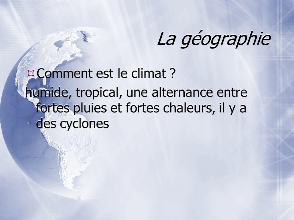 La géographie Comment est le climat ? humide, tropical, une alternance entre fortes pluies et fortes chaleurs, il y a des cyclones Comment est le clim