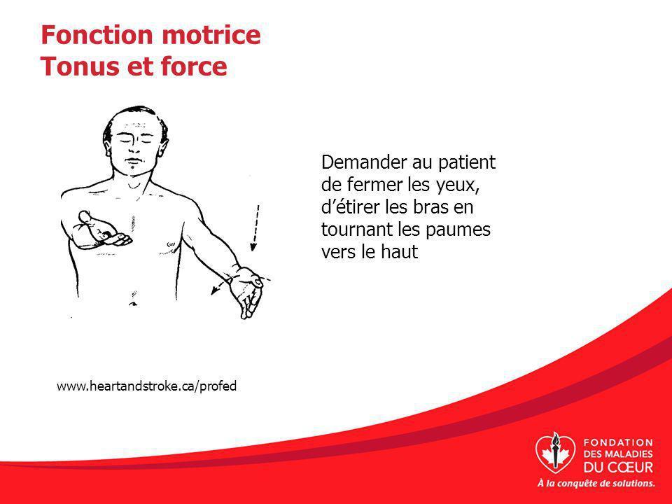 Fonction motrice Tonus et force Demander au patient de fermer les yeux, détirer les bras en tournant les paumes vers le haut www.heartandstroke.ca/profed