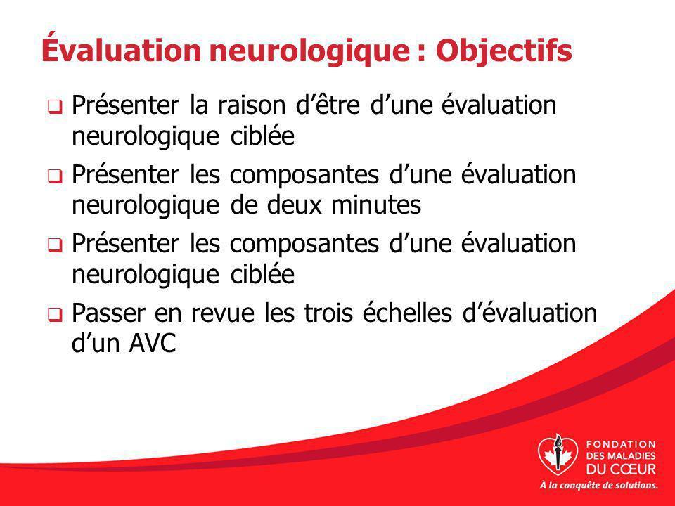 Évaluation neurologique : Objectifs Présenter la raison dêtre dune évaluation neurologique ciblée Présenter les composantes dune évaluation neurologique de deux minutes Présenter les composantes dune évaluation neurologique ciblée Passer en revue les trois échelles dévaluation dun AVC