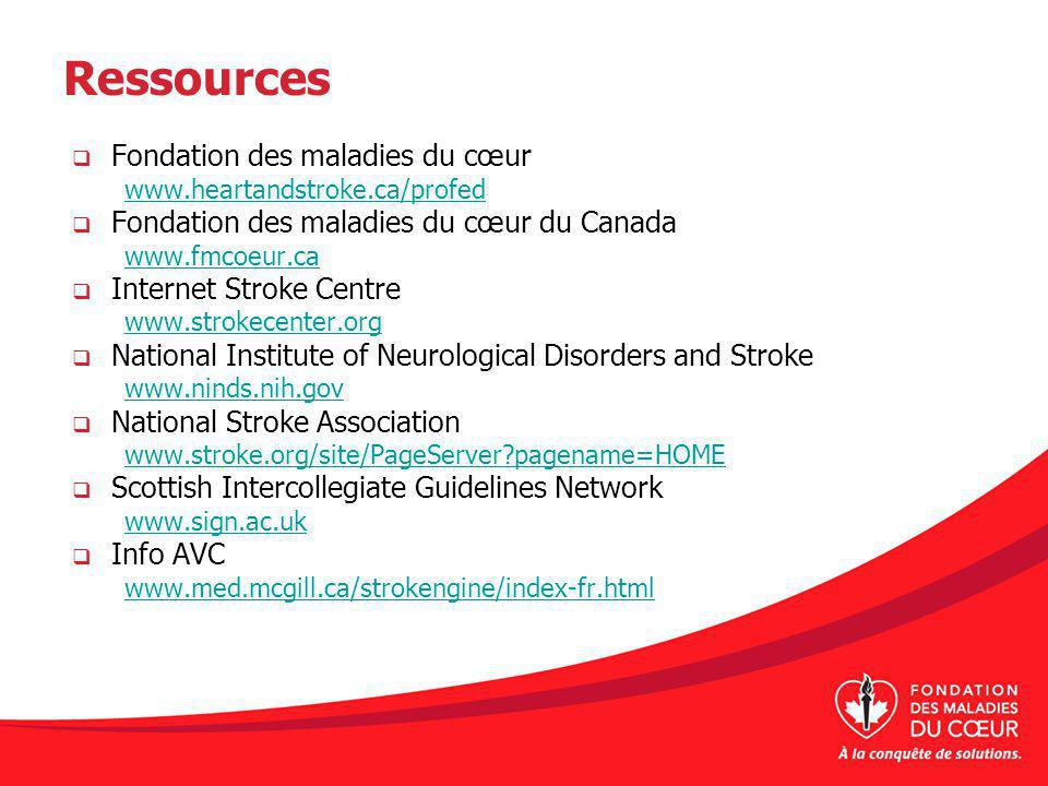 Ressources Fondation des maladies du cœur www.heartandstroke.ca/profed Fondation des maladies du cœur du Canada www.fmcoeur.ca Internet Stroke Centre www.strokecenter.org National Institute of Neurological Disorders and Stroke www.ninds.nih.gov National Stroke Association www.stroke.org/site/PageServer?pagename=HOME Scottish Intercollegiate Guidelines Network www.sign.ac.uk Info AVC www.med.mcgill.ca/strokengine/index-fr.html