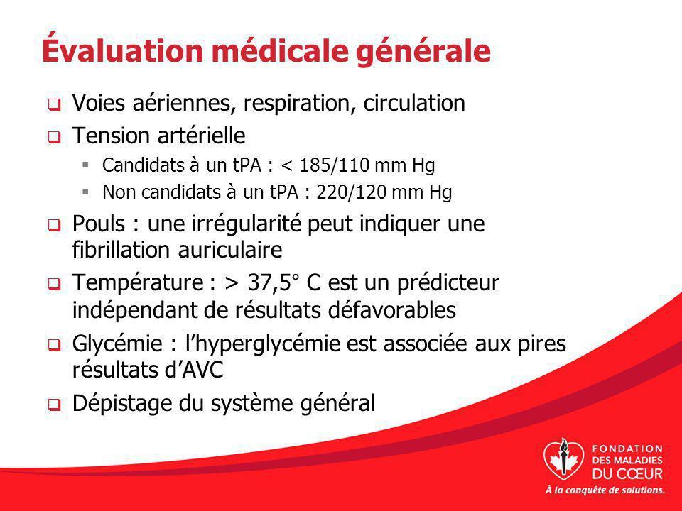 Évaluation médicale générale Voies aériennes, respiration, circulation Tension artérielle Candidats à un tPA : < 185/110 mm Hg Non candidats à un tPA : 220/120 mm Hg Pouls : une irrégularité peut indiquer une fibrillation auriculaire Température : > 37,5 ° C est un prédicteur indépendant de résultats défavorables Glycémie : lhyperglycémie est associée aux pires résultats dAVC Dépistage du système général