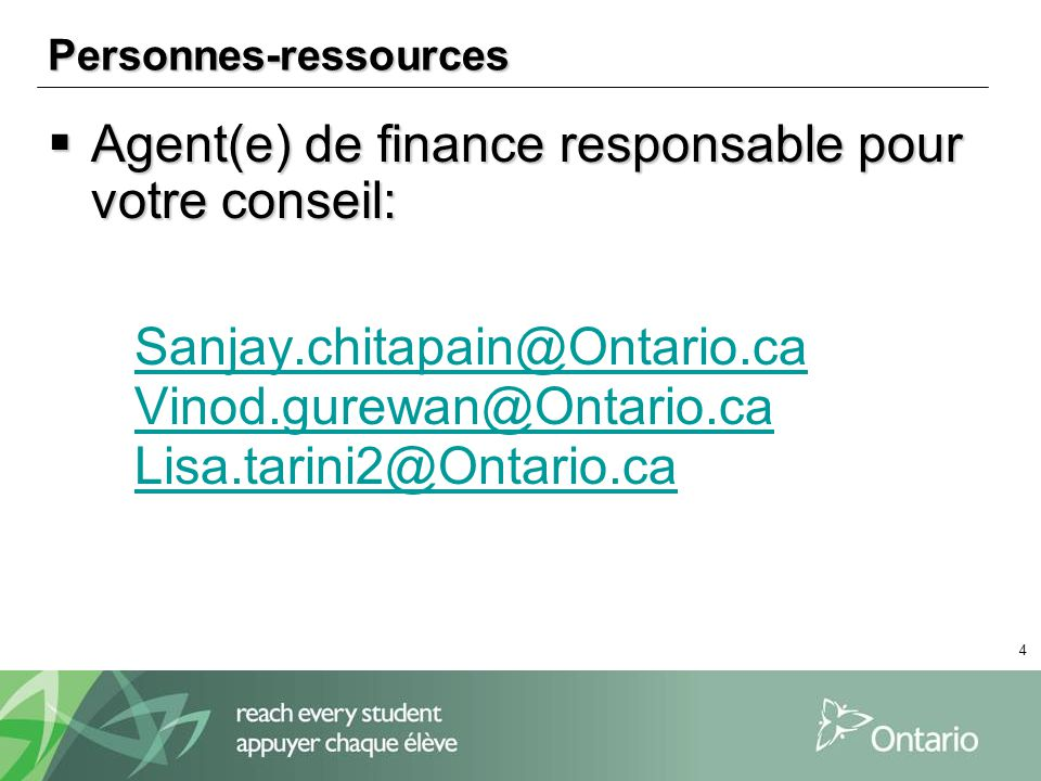 4 Personnes-ressources Agent(e) de finance responsable pour votre conseil: Agent(e) de finance responsable pour votre conseil: Sanjay.chitapain@Ontario.ca Vinod.gurewan@Ontario.ca Lisa.tarini2@Ontario.ca