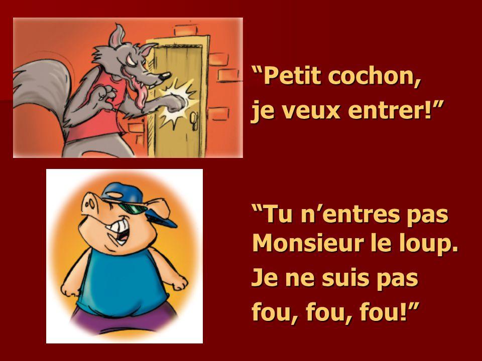 Petit cochon, je veux entrer! Tu nentres pas Monsieur le loup. Je ne suis pas fou, fou, fou!