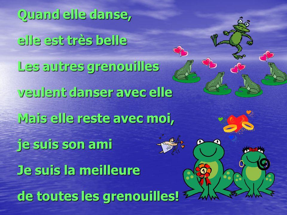 Quand elle danse, elle est très belle Les autres grenouilles veulent danser avec elle Mais elle reste avec moi, je suis son ami Je suis la meilleure d