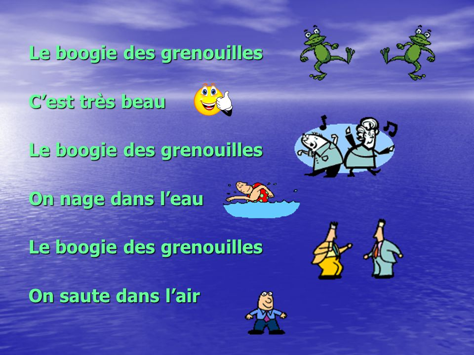 Le boogie des grenouilles On doit le faire O, cest beau Le boogie des grenouilles Tout le monde doit le faire!