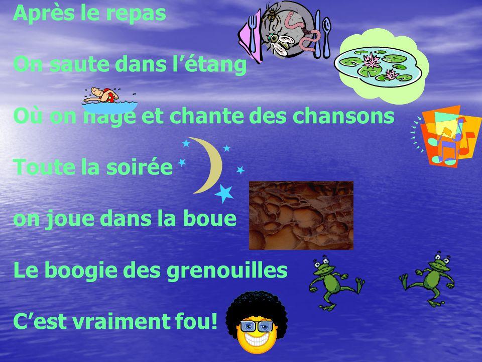 Après le repas On saute dans létang Où on nage et chante des chansons Toute la soirée on joue dans la boue Le boogie des grenouilles Cest vraiment fou
