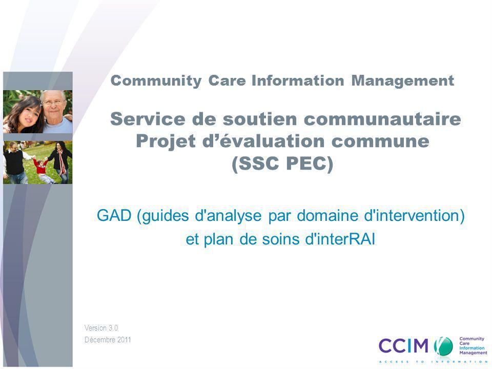 Community Care Information Management Service de soutien communautaire Projet dévaluation commune (SSC PEC) GAD (guides d analyse par domaine d intervention) et plan de soins d interRAI Version 3.0 Décembre 2011