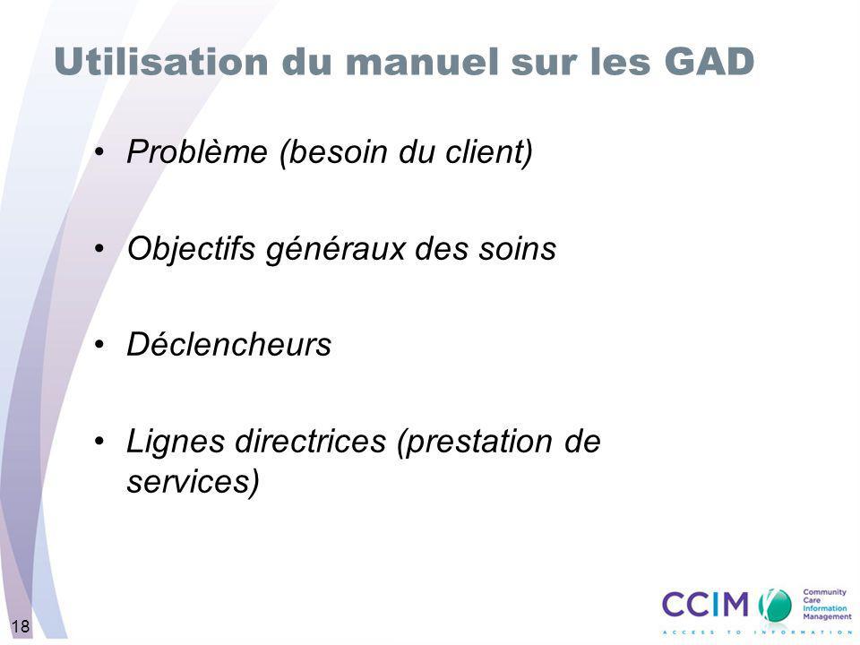 18 Problème (besoin du client) Objectifs généraux des soins Déclencheurs Lignes directrices (prestation de services) Utilisation du manuel sur les GAD