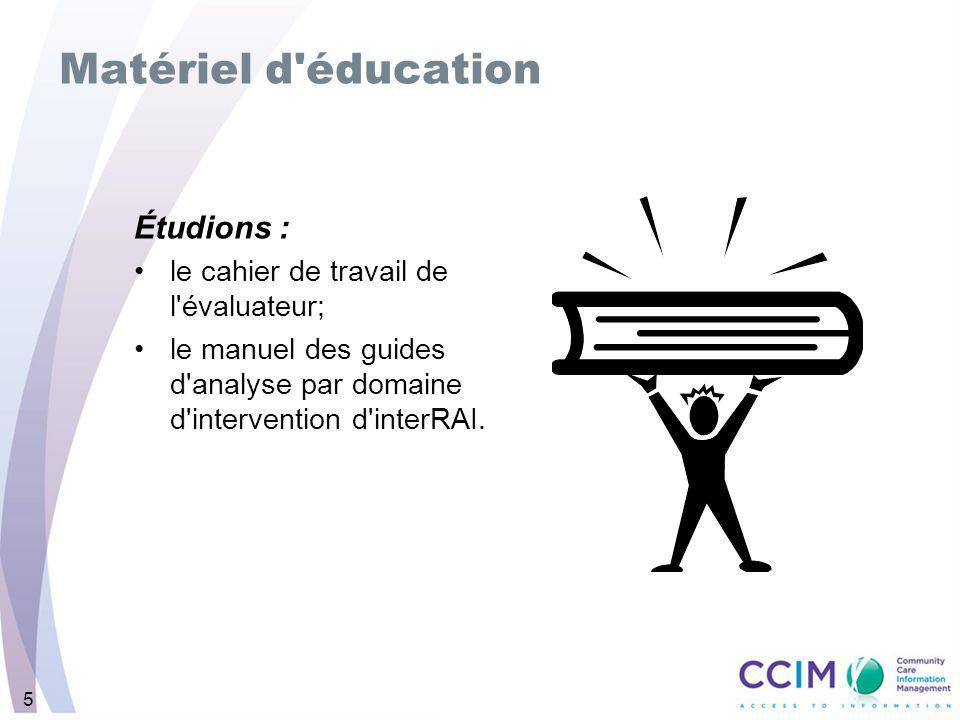 5 Matériel d éducation Étudions : le cahier de travail de l évaluateur; le manuel des guides d analyse par domaine d intervention d interRAI.