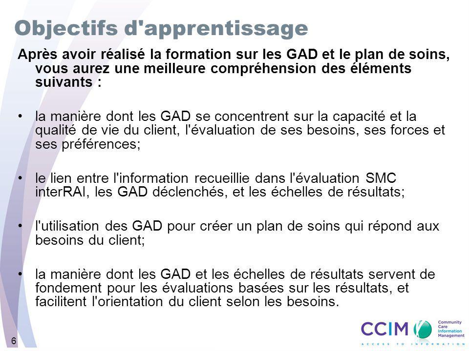 6 Après avoir réalisé la formation sur les GAD et le plan de soins, vous aurez une meilleure compréhension des éléments suivants : la manière dont les GAD se concentrent sur la capacité et la qualité de vie du client, l évaluation de ses besoins, ses forces et ses préférences; le lien entre l information recueillie dans l évaluation SMC interRAI, les GAD déclenchés, et les échelles de résultats; l utilisation des GAD pour créer un plan de soins qui répond aux besoins du client; la manière dont les GAD et les échelles de résultats servent de fondement pour les évaluations basées sur les résultats, et facilitent l orientation du client selon les besoins.