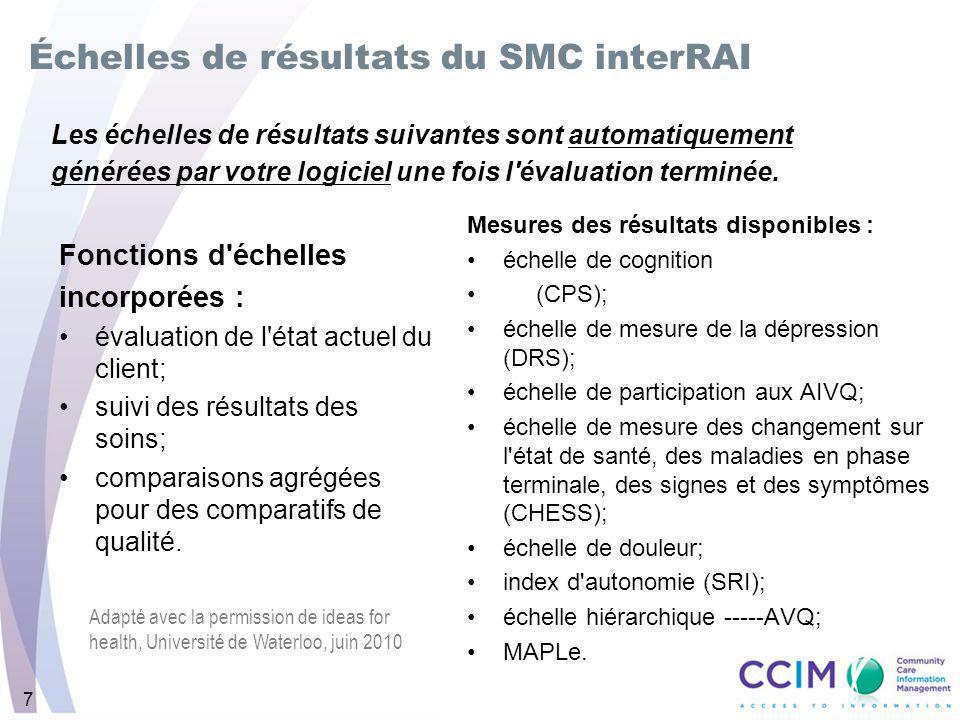 7 Fonctions d échelles incorporées : évaluation de l état actuel du client; suivi des résultats des soins; comparaisons agrégées pour des comparatifs de qualité.