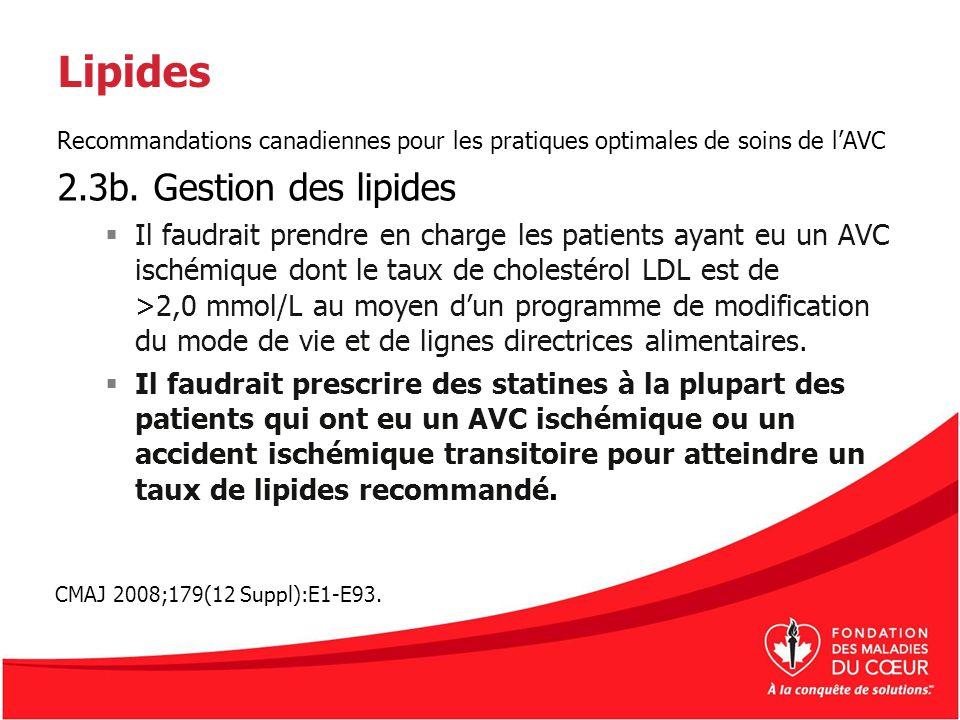 Lipides Recommandations canadiennes pour les pratiques optimales de soins de lAVC 2.3b. Gestion des lipides Il faudrait prendre en charge les patients