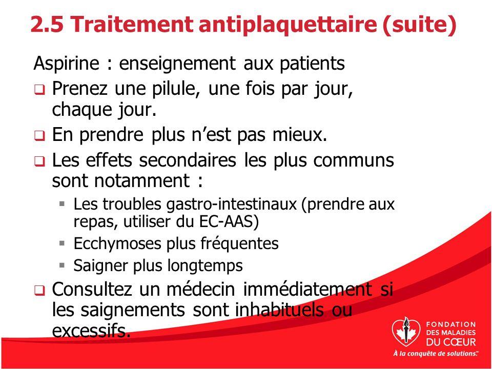 2.5 Traitement antiplaquettaire (suite) Aspirine : enseignement aux patients Prenez une pilule, une fois par jour, chaque jour. En prendre plus nest p