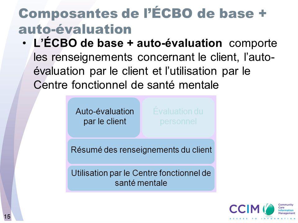 15 Composantes de lÉCBO de base + auto-évaluation LÉCBO de base + auto-évaluation comporte les renseignements concernant le client, lauto- évaluation