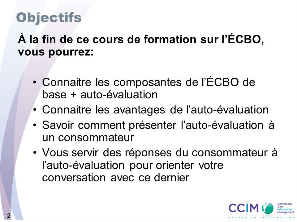 22 Objectifs À la fin de ce cours de formation sur lÉCBO, vous pourrez: Connaitre les composantes de lÉCBO de base + auto-évaluation Connaitre les ava
