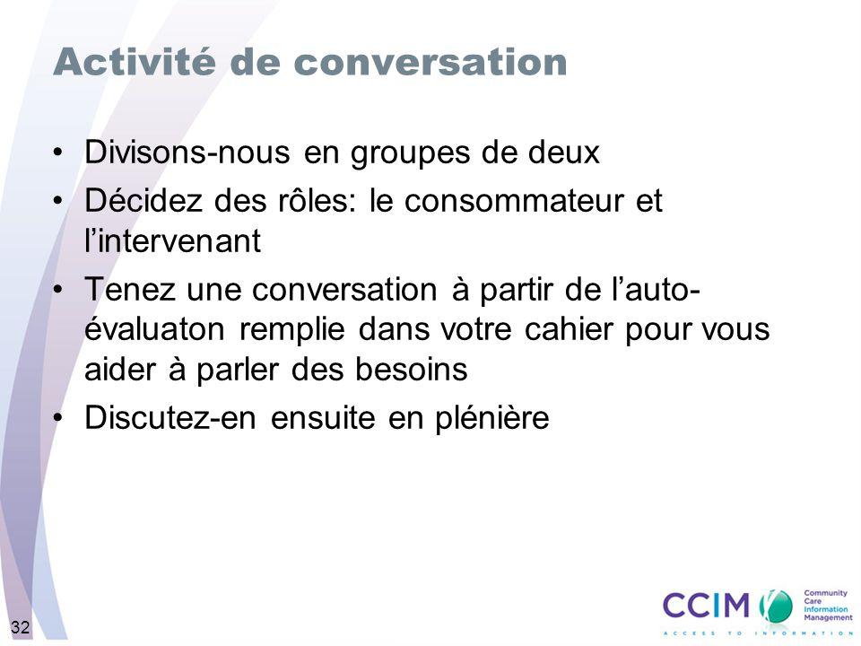 32 Activité de conversation Divisons-nous en groupes de deux Décidez des rôles: le consommateur et lintervenant Tenez une conversation à partir de lauto- évaluaton remplie dans votre cahier pour vous aider à parler des besoins Discutez-en ensuite en plénière