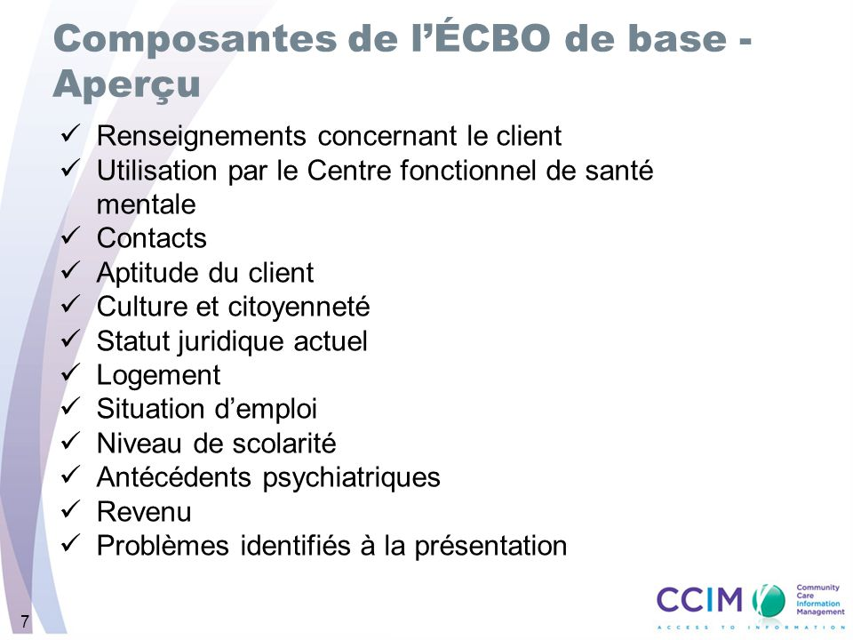 7 Composantes de lÉCBO de base - Aperçu Renseignements concernant le client Utilisation par le Centre fonctionnel de santé mentale Contacts Aptitude d