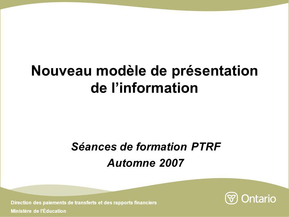 Direction des paiements de transferts et des rapports financiers Ministère de lÉducation Nouveau modèle de présentation de linformation Séances de formation PTRF Automne 2007