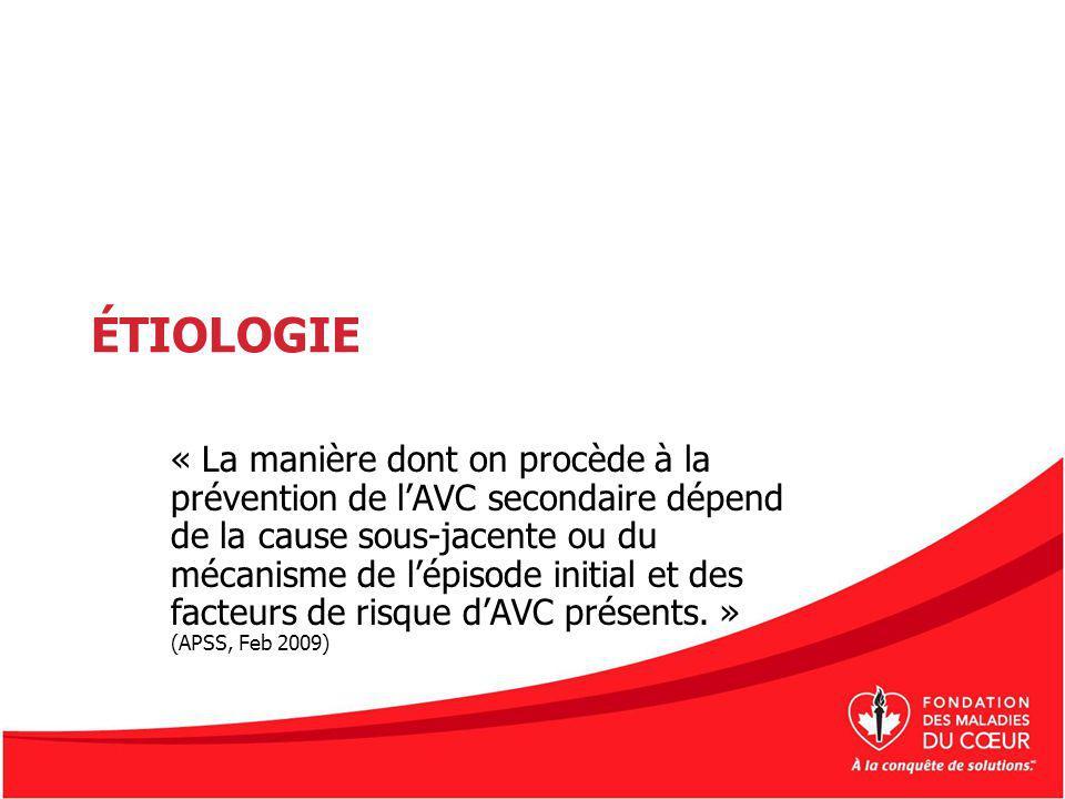 ÉTIOLOGIE « La manière dont on procède à la prévention de lAVC secondaire dépend de la cause sous-jacente ou du mécanisme de lépisode initial et des f