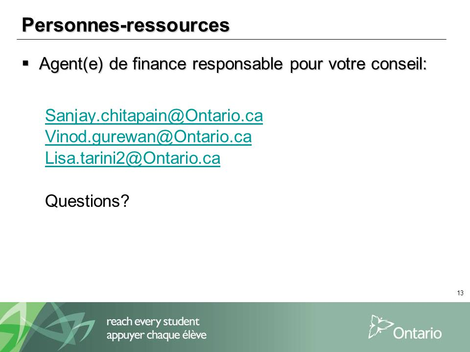 13 Personnes-ressources Agent(e) de finance responsable pour votre conseil: Agent(e) de finance responsable pour votre conseil: Sanjay.chitapain@Ontario.ca Vinod.gurewan@Ontario.ca Lisa.tarini2@Ontario.ca Questions