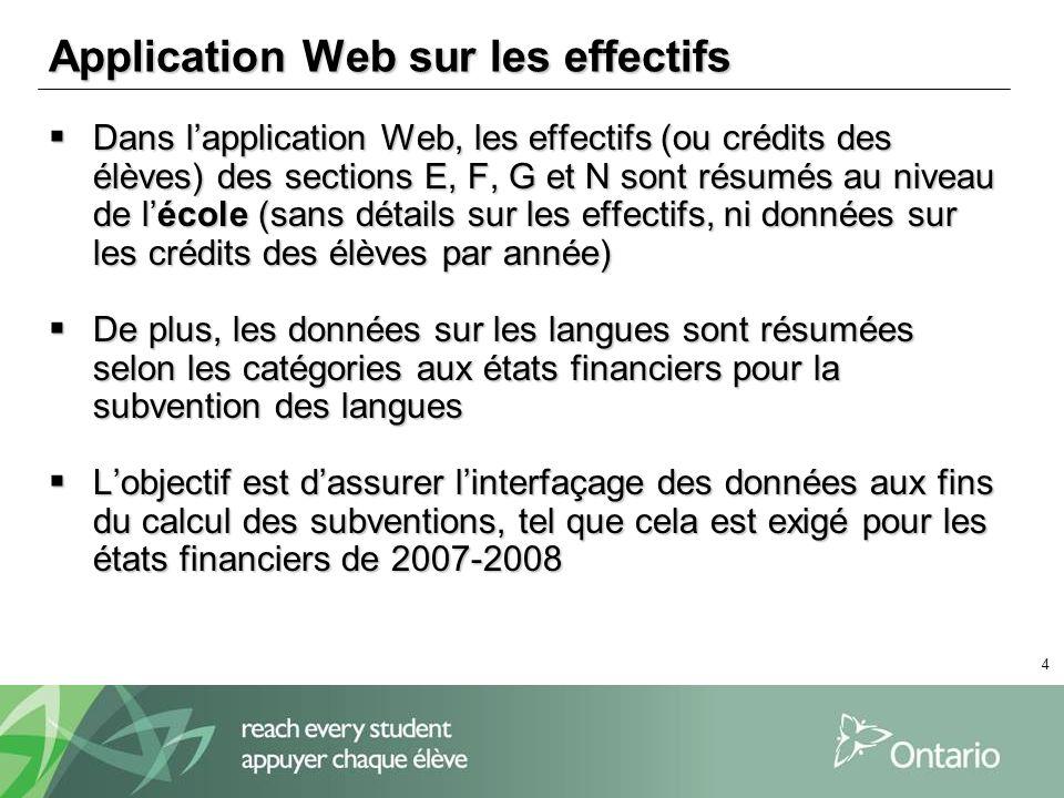 4 Application Web sur les effectifs Dans lapplication Web, les effectifs (ou crédits des élèves) des sections E, F, G et N sont résumés au niveau de lécole (sans détails sur les effectifs, ni données sur les crédits des élèves par année) Dans lapplication Web, les effectifs (ou crédits des élèves) des sections E, F, G et N sont résumés au niveau de lécole (sans détails sur les effectifs, ni données sur les crédits des élèves par année) De plus, les données sur les langues sont résumées selon les catégories aux états financiers pour la subvention des langues De plus, les données sur les langues sont résumées selon les catégories aux états financiers pour la subvention des langues Lobjectif est dassurer linterfaçage des données aux fins du calcul des subventions, tel que cela est exigé pour les états financiers de 2007-2008 Lobjectif est dassurer linterfaçage des données aux fins du calcul des subventions, tel que cela est exigé pour les états financiers de 2007-2008