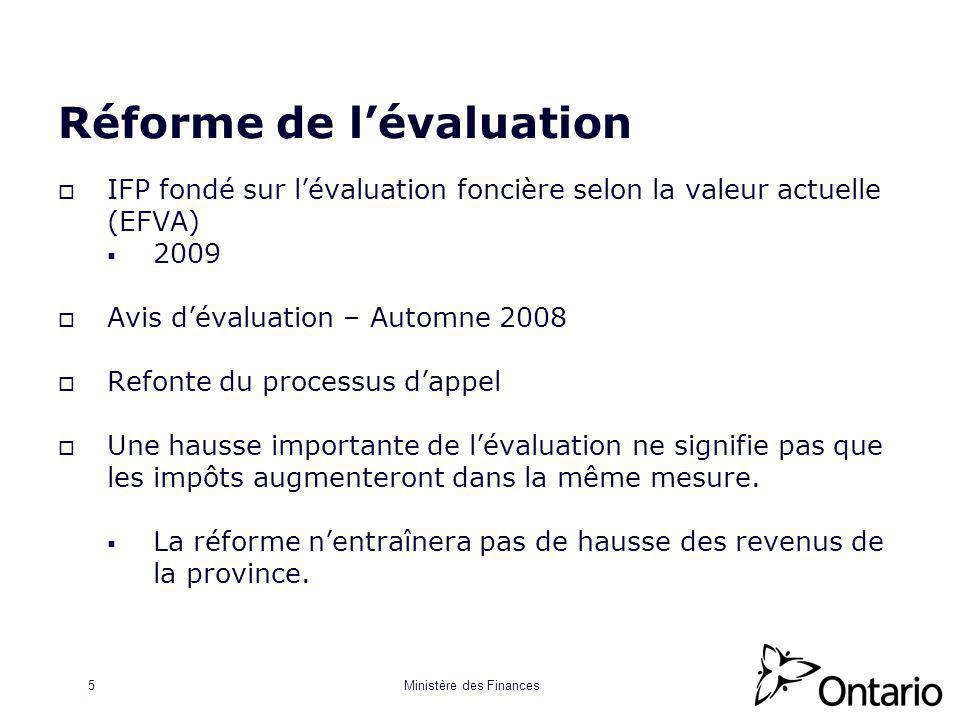 Ministère des Finances5 Réforme de lévaluation IFP fondé sur lévaluation foncière selon la valeur actuelle (EFVA) 2009 Avis dévaluation – Automne 2008 Refonte du processus dappel Une hausse importante de lévaluation ne signifie pas que les impôts augmenteront dans la même mesure.