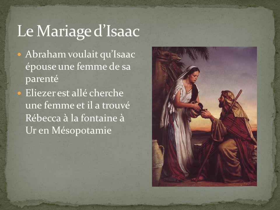 Abraham voulait quIsaac épouse une femme de sa parenté Eliezer est allé cherche une femme et il a trouvé Rébecca à la fontaine à Ur en Mésopotamie