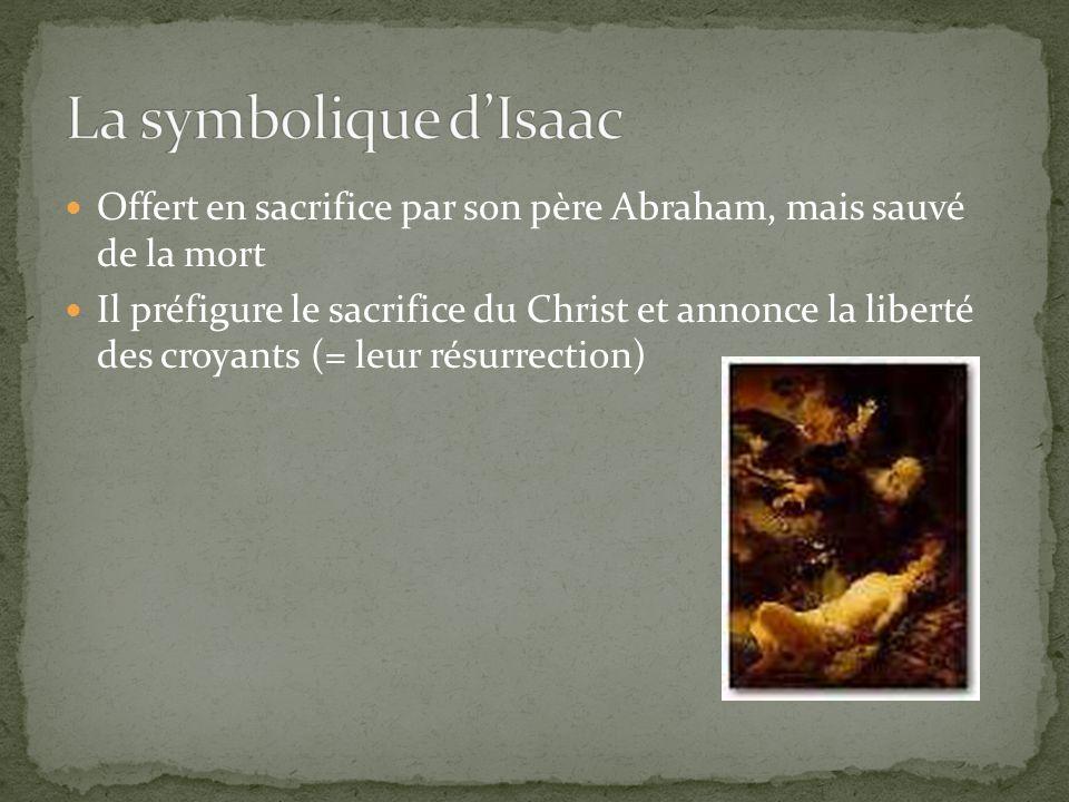 Offert en sacrifice par son père Abraham, mais sauvé de la mort Il préfigure le sacrifice du Christ et annonce la liberté des croyants (= leur résurre