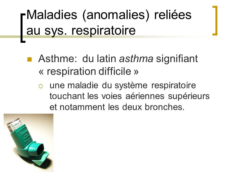 Maladies (anomalies) reliées au sys. respiratoire Asthme: du latin asthma signifiant « respiration difficile » une maladie du système respiratoire tou
