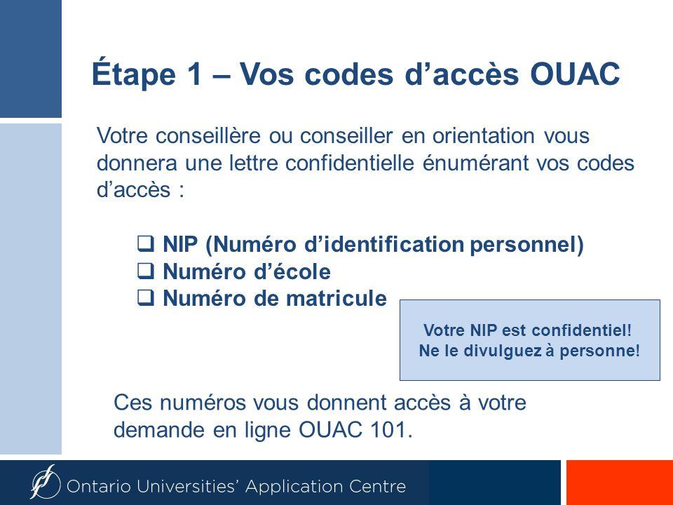 NIP (Numéro didentification personnel) Numéro décole Numéro de matricule Étape 1 – Vos codes daccès OUAC Votre conseillère ou conseiller en orientation vous donnera une lettre confidentielle énumérant vos codes daccès : Votre NIP est confidentiel.