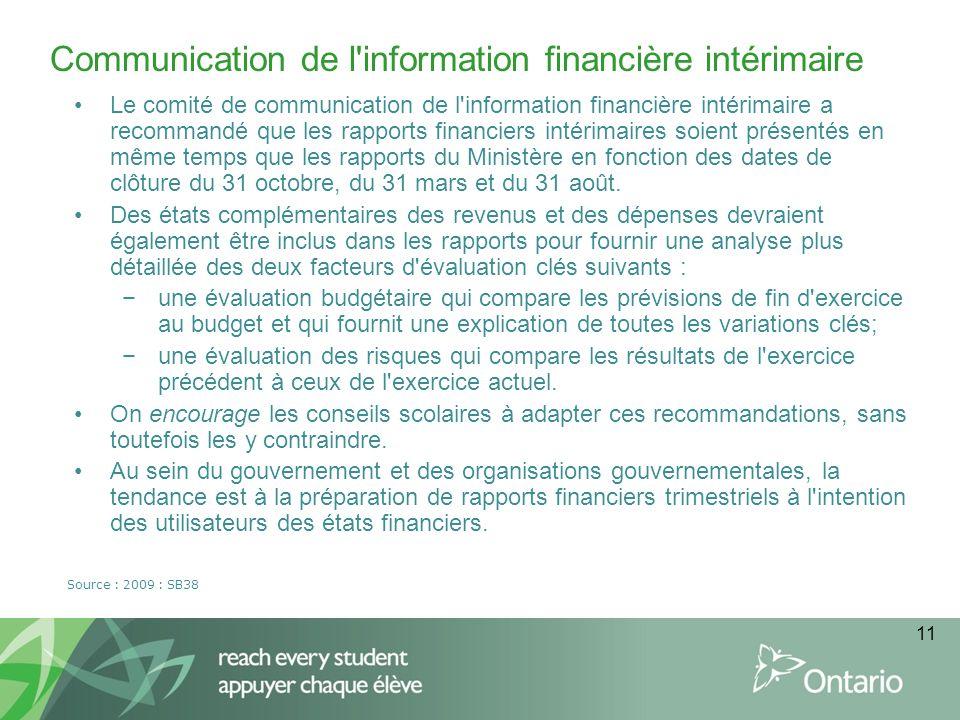 11 Communication de l information financière intérimaire Source : 2009 : SB38 Le comité de communication de l information financière intérimaire a recommandé que les rapports financiers intérimaires soient présentés en même temps que les rapports du Ministère en fonction des dates de clôture du 31 octobre, du 31 mars et du 31 août.
