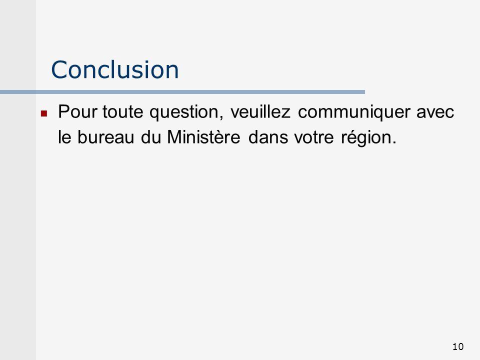 10 Conclusion Pour toute question, veuillez communiquer avec le bureau du Ministère dans votre région.