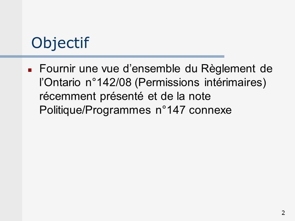 2 Objectif Fournir une vue densemble du Règlement de lOntario n°142/08 (Permissions intérimaires) récemment présenté et de la note Politique/Programme